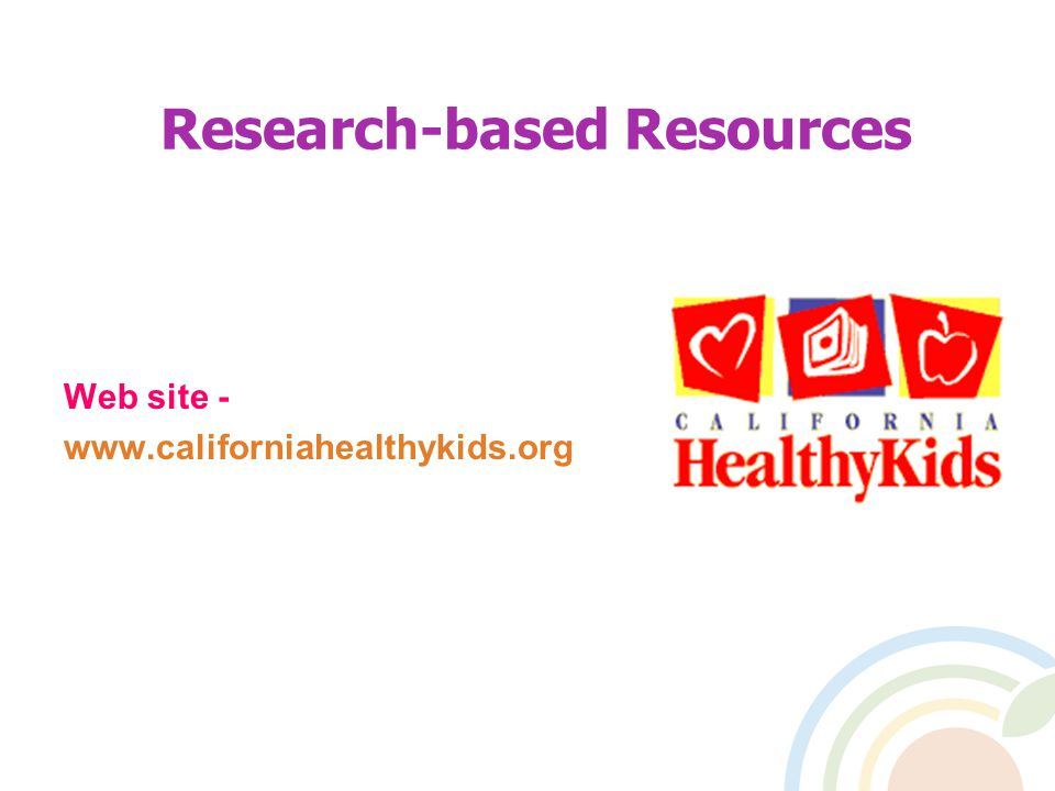 Research-based Resources Web site - www.californiahealthykids.org