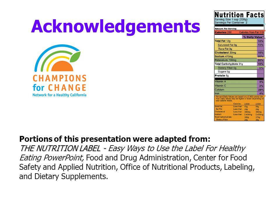 Acknowledgements Portions of this presentation were adapted from: THE NUTRITION LABEL - THE NUTRITION LABEL - Easy Ways to Use the Label For Healthy Eating PowerPoint, Food and Drug Administration, Center for Food Safety and Applied Nutrition, Office of Nutritional Products, Labeling, and Dietary Supplements.