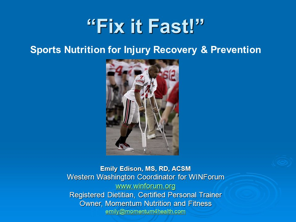 Fix it Fast! Sports Nutrition for Injury Recovery & Prevention Emily Edison, MS, RD, ACSM Western Washington Coordinator for WINForum www.winforum.org Registered Dietitian, Certified Personal Trainer Owner, Momentum Nutrition and Fitness emily@momentum4health.com