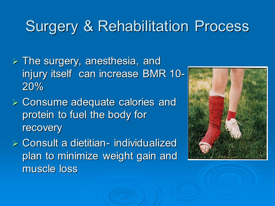 Surgery & Rehabilitation Process  The surgery, anesthesia, and injury itself can increase BMR 10- 20%  Consume adequate calories and protein to fuel the body for recovery  Consult a dietitian- individualized plan to minimize weight gain and muscle loss