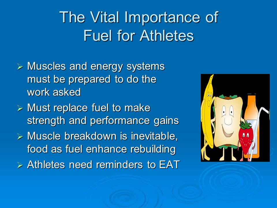 The Vital Importance of Fuel for Athletes  Muscles and energy systems must be prepared to do the work asked  Must replace fuel to make strength and performance gains  Muscle breakdown is inevitable, food as fuel enhance rebuilding  Athletes need reminders to EAT