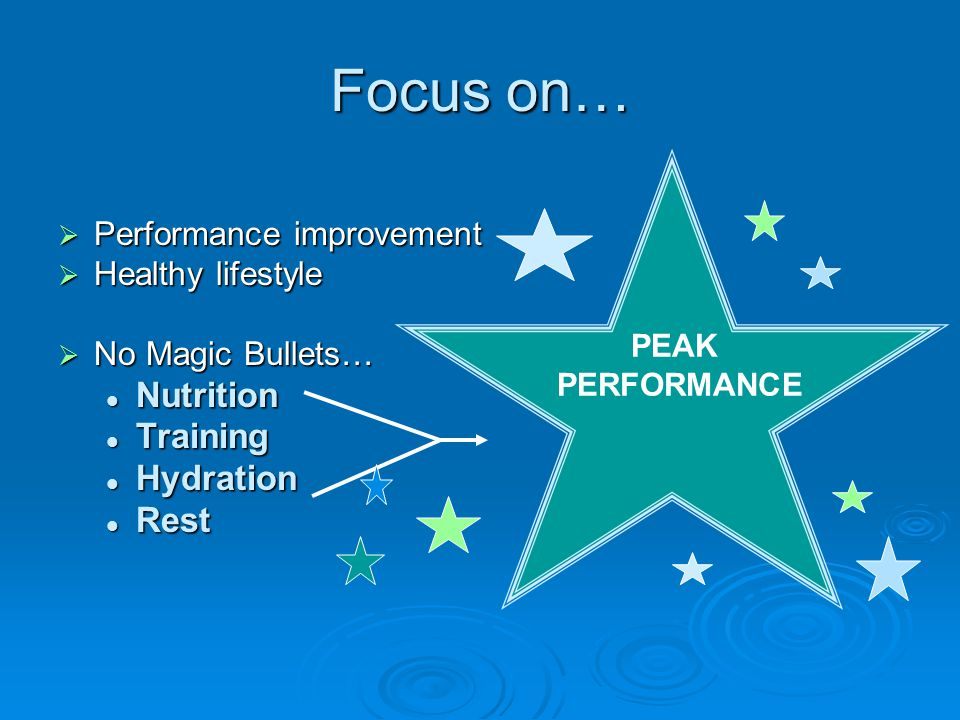 Focus on…  Performance improvement  Healthy lifestyle  No Magic Bullets… Nutrition Nutrition Training Training Hydration Hydration Rest Rest PEAK PERFORMANCE