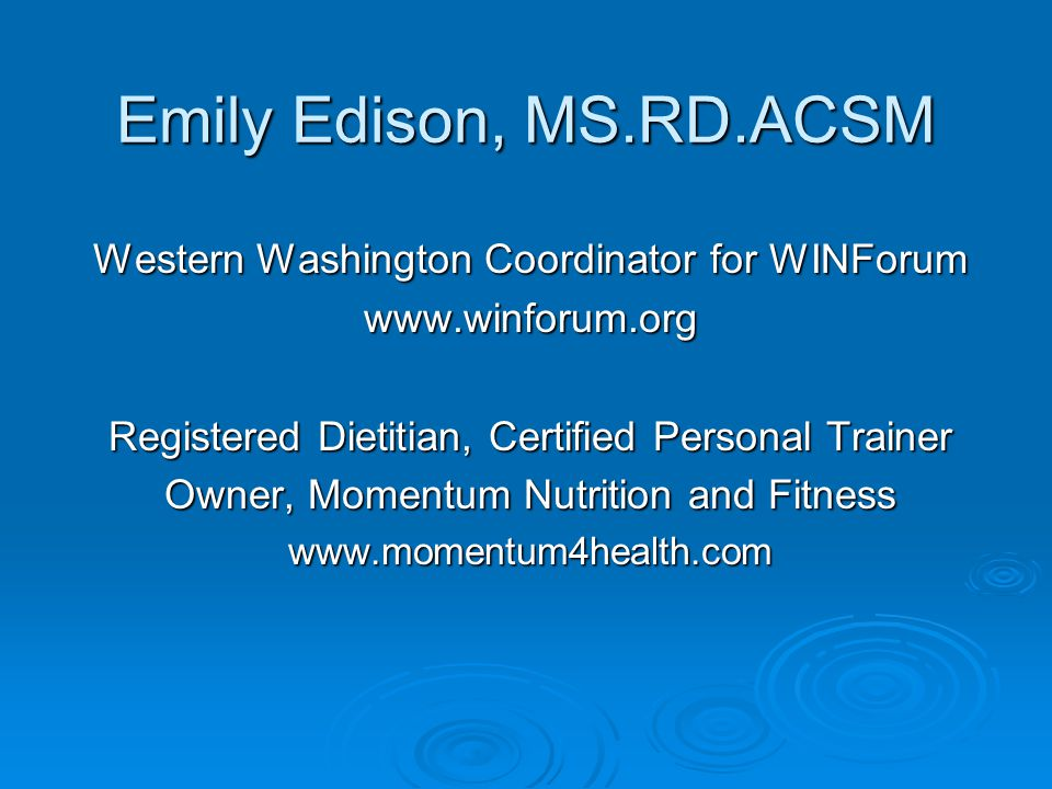 Emily Edison, MS.RD.ACSM Western Washington Coordinator for WINForum www.winforum.org Registered Dietitian, Certified Personal Trainer Owner, Momentum Nutrition and Fitness www.momentum4health.com