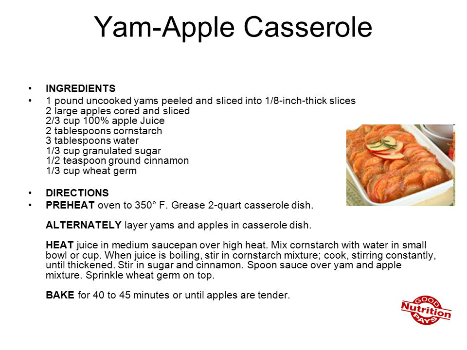 Yam-Apple Casserole INGREDIENTS 1 pound uncooked yams peeled and sliced into 1/8-inch-thick slices 2 large apples cored and sliced 2/3 cup 100% apple Juice 2 tablespoons cornstarch 3 tablespoons water 1/3 cup granulated sugar 1/2 teaspoon ground cinnamon 1/3 cup wheat germ DIRECTIONS PREHEAT oven to 350° F.