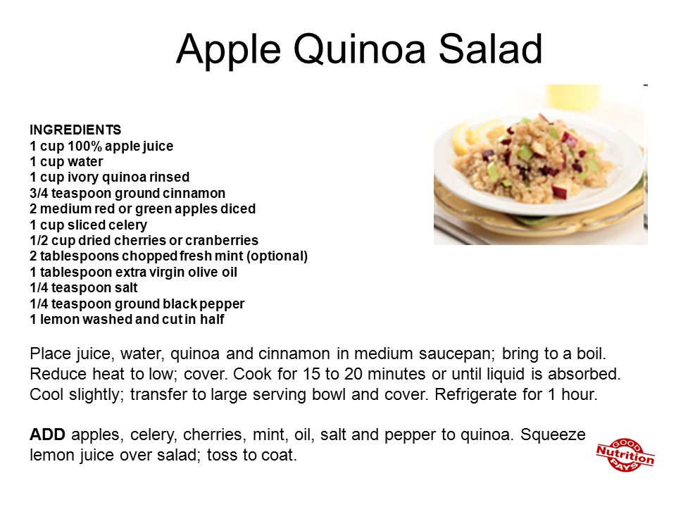 Apple Quinoa Salad INGREDIENTS 1 cup 100% apple juice 1 cup water 1 cup ivory quinoa rinsed 3/4 teaspoon ground cinnamon 2 medium red or green apples diced 1 cup sliced celery 1/2 cup dried cherries or cranberries 2 tablespoons chopped fresh mint (optional) 1 tablespoon extra virgin olive oil 1/4 teaspoon salt 1/4 teaspoon ground black pepper 1 lemon washed and cut in half Place juice, water, quinoa and cinnamon in medium saucepan; bring to a boil.