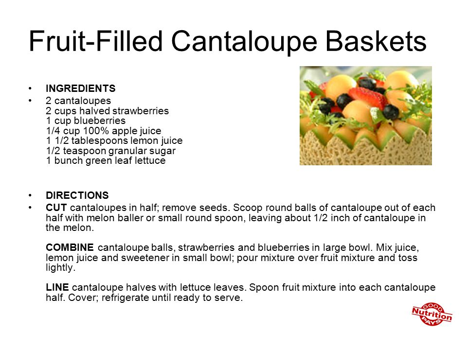 Fruit-Filled Cantaloupe Baskets INGREDIENTS 2 cantaloupes 2 cups halved strawberries 1 cup blueberries 1/4 cup 100% apple juice 1 1/2 tablespoons lemon juice 1/2 teaspoon granular sugar 1 bunch green leaf lettuce DIRECTIONS CUT cantaloupes in half; remove seeds.