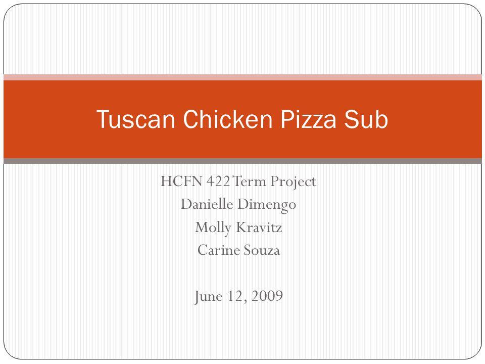 HCFN 422 Term Project Danielle Dimengo Molly Kravitz Carine Souza June 12, 2009 Tuscan Chicken Pizza Sub
