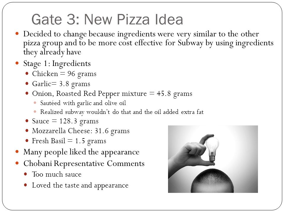 Gate 3: New Pizza Idea Decided to change because ingredients were very similar to the other pizza group and to be more cost effective for Subway by using ingredients they already have Stage 1: Ingredients Chicken = 96 grams Garlic= 3.8 grams Onion, Roasted Red Pepper mixture = 45.8 grams Sautéed with garlic and olive oil Realized subway wouldn't do that and the oil added extra fat Sauce = 128.3 grams Mozzarella Cheese: 31.6 grams Fresh Basil = 1.5 grams Many people liked the appearance Chobani Representative Comments Too much sauce Loved the taste and appearance