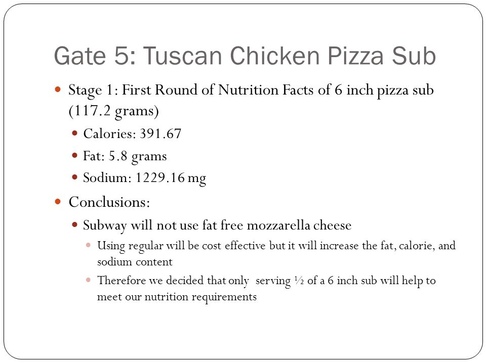 Gate 5: Tuscan Chicken Pizza Sub Stage 1: First Round of Nutrition Facts of 6 inch pizza sub (117.2 grams) Calories: 391.67 Fat: 5.8 grams Sodium: 122