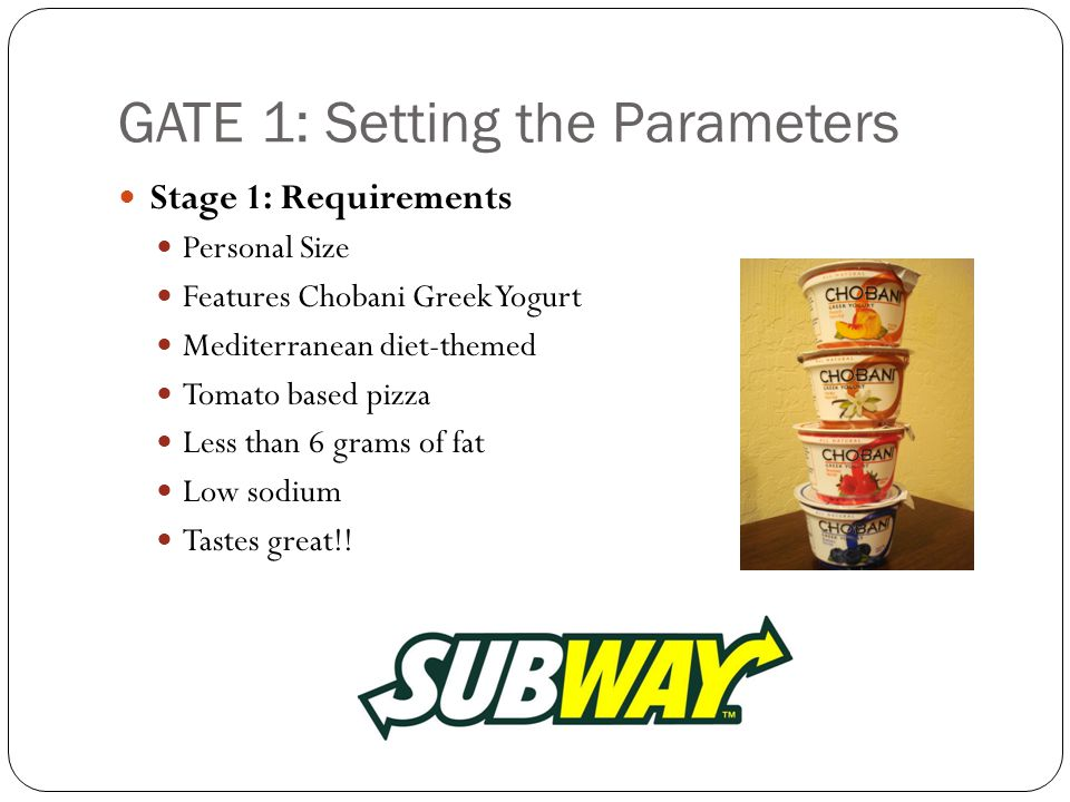 GATE 1: Setting the Parameters Stage 1: Requirements Personal Size Features Chobani Greek Yogurt Mediterranean diet-themed Tomato based pizza Less than 6 grams of fat Low sodium Tastes great!!