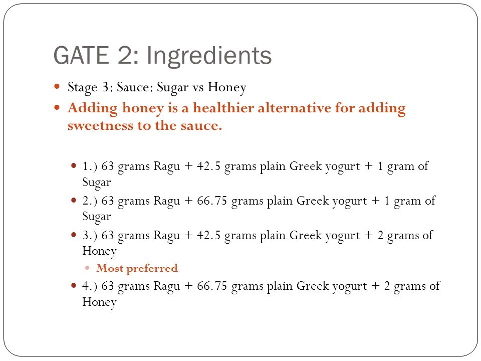 GATE 2: Ingredients Stage 3: Sauce: Sugar vs Honey Adding honey is a healthier alternative for adding sweetness to the sauce.