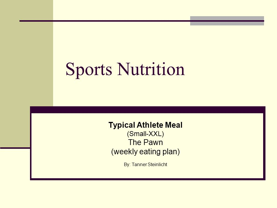 Sports Nutrition Typical Athlete Meal (Small-XXL) The Pawn (weekly eating plan) By: Tanner Steinlicht