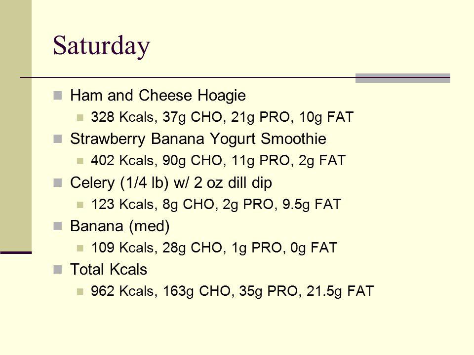Saturday Ham and Cheese Hoagie 328 Kcals, 37g CHO, 21g PRO, 10g FAT Strawberry Banana Yogurt Smoothie 402 Kcals, 90g CHO, 11g PRO, 2g FAT Celery (1/4 lb) w/ 2 oz dill dip 123 Kcals, 8g CHO, 2g PRO, 9.5g FAT Banana (med) 109 Kcals, 28g CHO, 1g PRO, 0g FAT Total Kcals 962 Kcals, 163g CHO, 35g PRO, 21.5g FAT