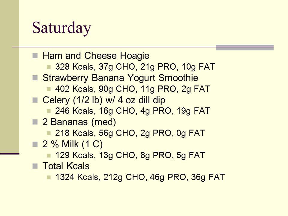 Saturday Ham and Cheese Hoagie 328 Kcals, 37g CHO, 21g PRO, 10g FAT Strawberry Banana Yogurt Smoothie 402 Kcals, 90g CHO, 11g PRO, 2g FAT Celery (1/2 lb) w/ 4 oz dill dip 246 Kcals, 16g CHO, 4g PRO, 19g FAT 2 Bananas (med) 218 Kcals, 56g CHO, 2g PRO, 0g FAT 2 % Milk (1 C) 129 Kcals, 13g CHO, 8g PRO, 5g FAT Total Kcals 1324 Kcals, 212g CHO, 46g PRO, 36g FAT