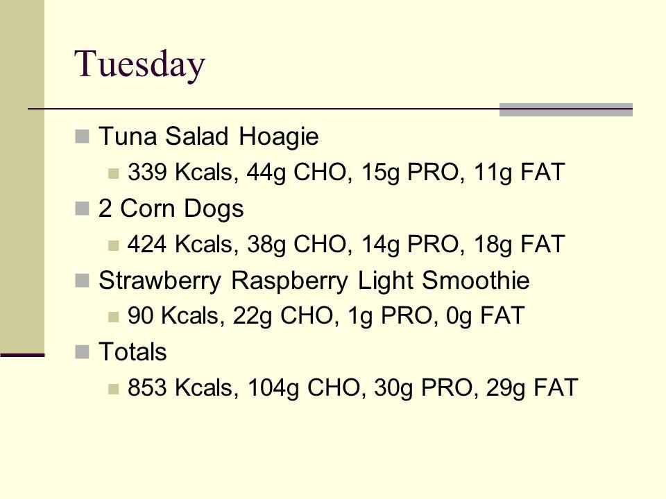 Tuesday Tuna Salad Hoagie 339 Kcals, 44g CHO, 15g PRO, 11g FAT 2 Corn Dogs 424 Kcals, 38g CHO, 14g PRO, 18g FAT Strawberry Raspberry Light Smoothie 90 Kcals, 22g CHO, 1g PRO, 0g FAT Totals 853 Kcals, 104g CHO, 30g PRO, 29g FAT