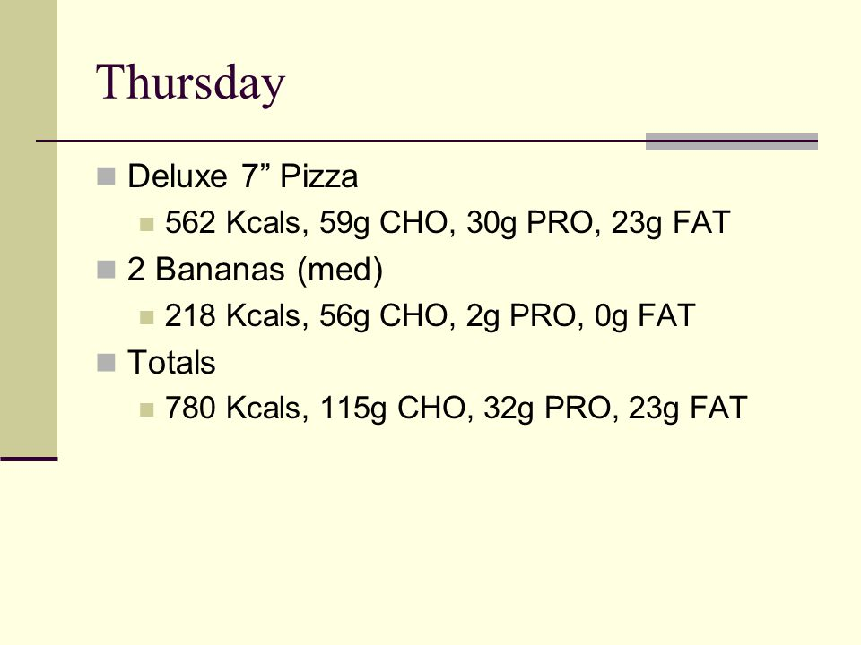 Thursday Deluxe 7 Pizza 562 Kcals, 59g CHO, 30g PRO, 23g FAT 2 Bananas (med) 218 Kcals, 56g CHO, 2g PRO, 0g FAT Totals 780 Kcals, 115g CHO, 32g PRO, 23g FAT