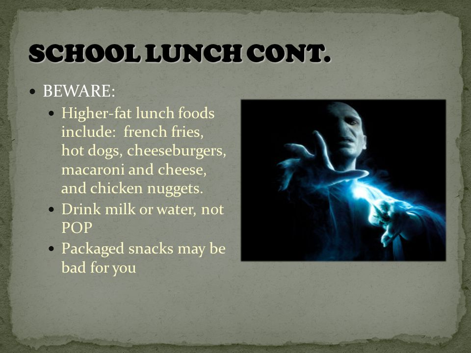 BEWARE: Higher-fat lunch foods include: french fries, hot dogs, cheeseburgers, macaroni and cheese, and chicken nuggets.
