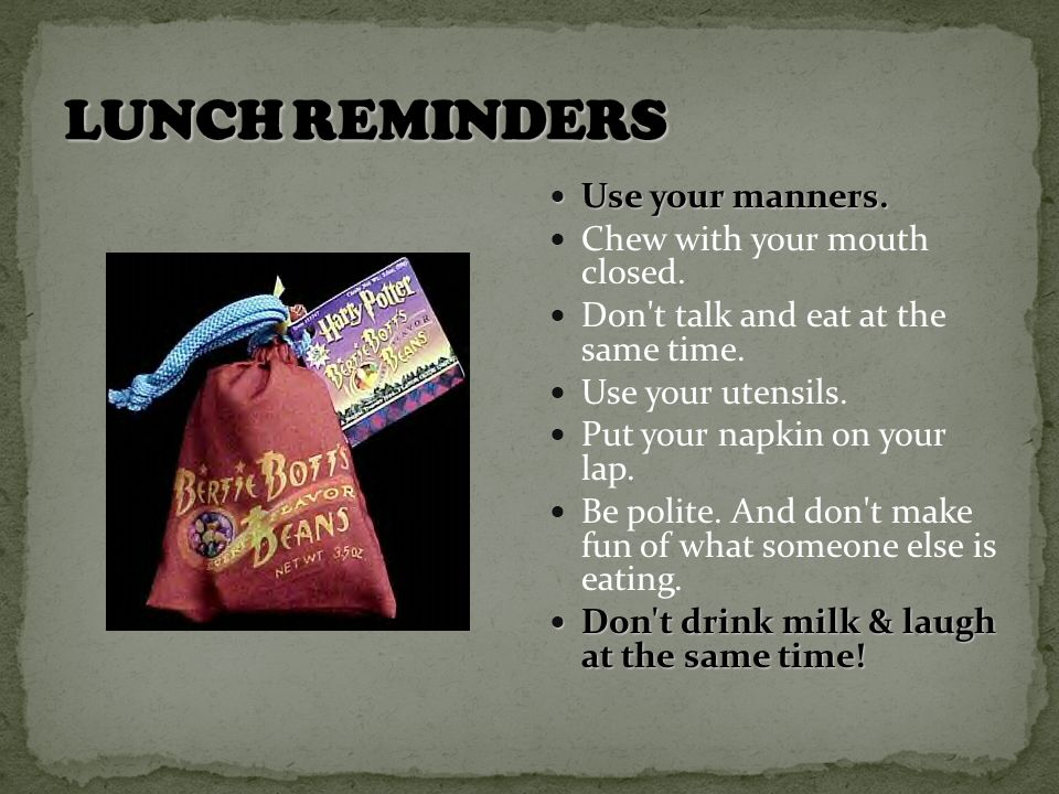 Use your manners. Use your manners. Chew with your mouth closed.