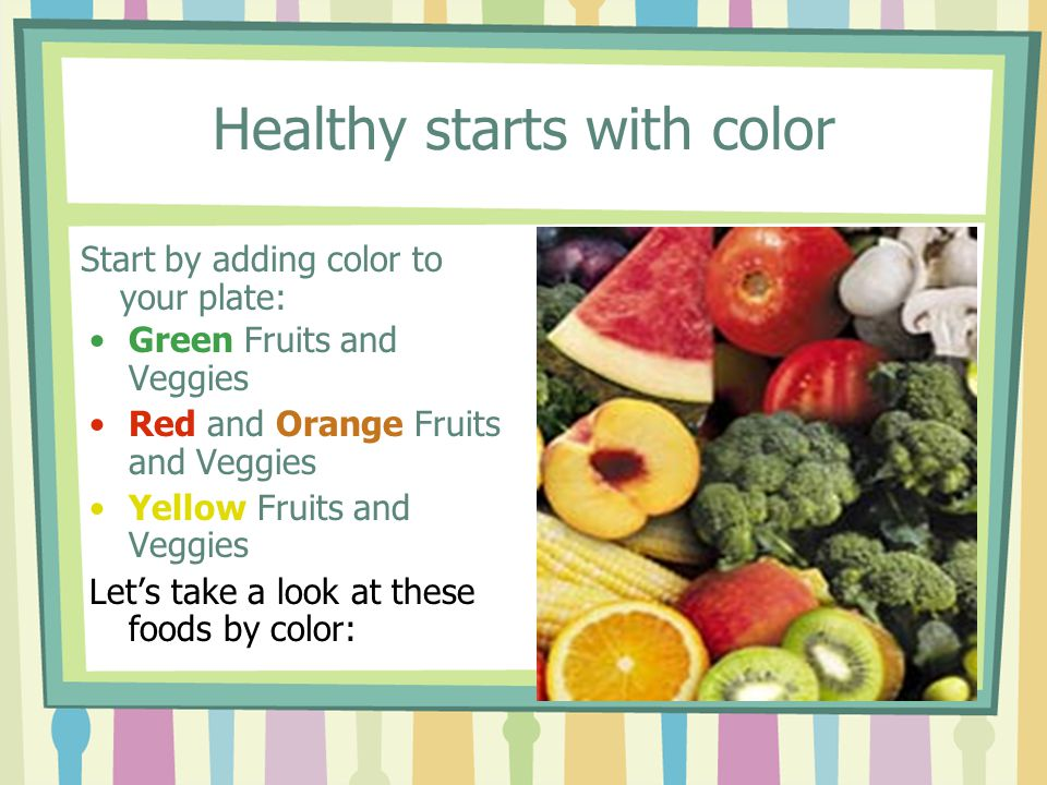 Healthy starts with color Green Fruits and Veggies Red and Orange Fruits and Veggies Yellow Fruits and Veggies Let's take a look at these foods by color: Start by adding color to your plate: