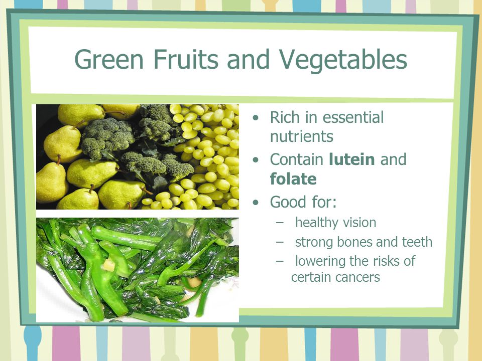 Green Fruits and Vegetables Rich in essential nutrients Contain lutein and folate Good for: – healthy vision – strong bones and teeth – lowering the risks of certain cancers