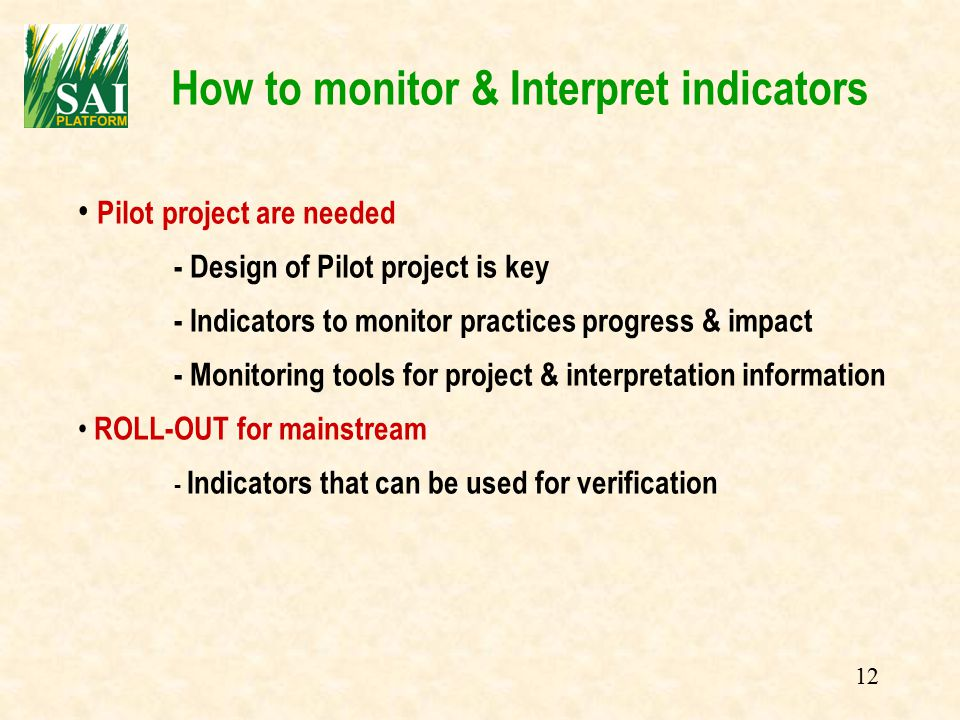 12 How to monitor & Interpret indicators Pilot project are needed - Design of Pilot project is key - Indicators to monitor practices progress & impact - Monitoring tools for project & interpretation information ROLL-OUT for mainstream - Indicators that can be used for verification