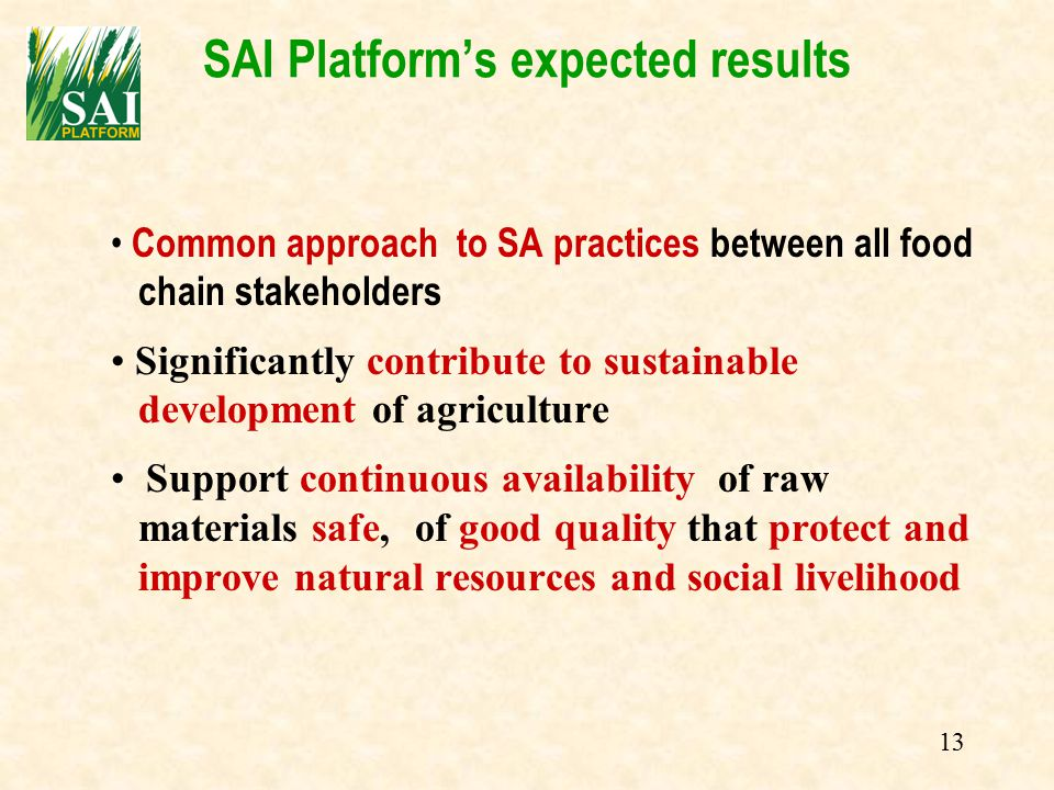 13 SAI Platform's expected results Common approach to SA practices between all food chain stakeholders Significantly contribute to sustainable development of agriculture Support continuous availability of raw materials safe, of good quality that protect and improve natural resources and social livelihood