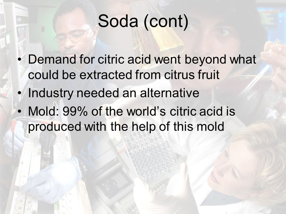 Soda (cont) Demand for citric acid went beyond what could be extracted from citrus fruit Industry needed an alternative Mold: 99% of the world's citri