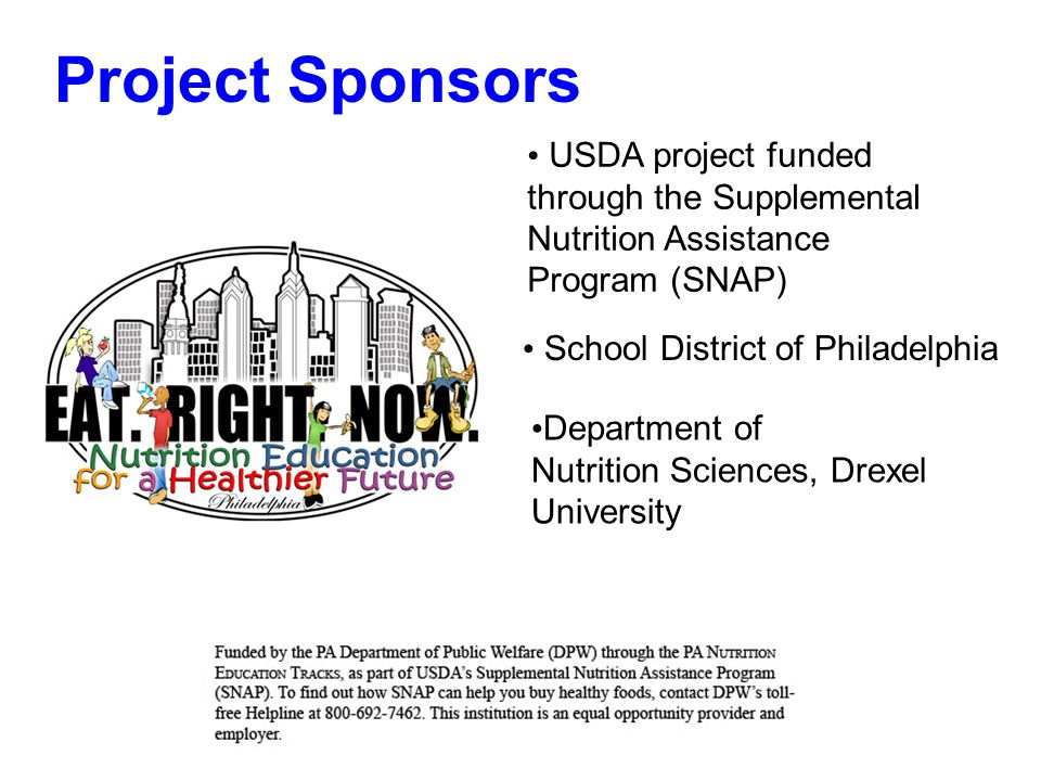Project Sponsors School District of Philadelphia Department of Nutrition Sciences, Drexel University USDA project funded through the Supplemental Nutrition Assistance Program (SNAP)