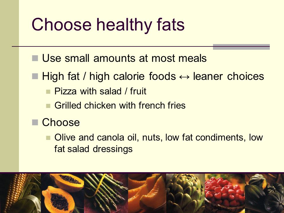 Choose healthy fats Use small amounts at most meals High fat / high calorie foods ↔ leaner choices Pizza with salad / fruit Grilled chicken with french fries Choose Olive and canola oil, nuts, low fat condiments, low fat salad dressings
