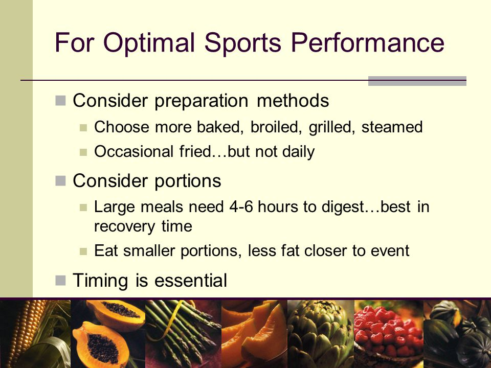 For Optimal Sports Performance Consider preparation methods Choose more baked, broiled, grilled, steamed Occasional fried…but not daily Consider portions Large meals need 4-6 hours to digest…best in recovery time Eat smaller portions, less fat closer to event Timing is essential
