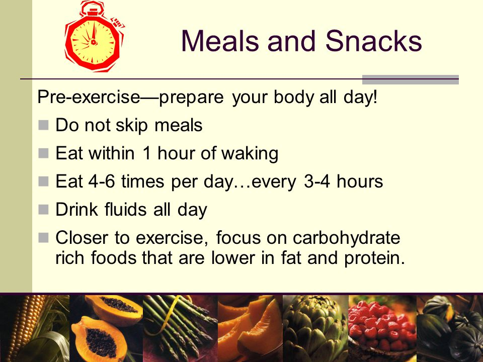 Meals and Snacks Pre-exercise—prepare your body all day.