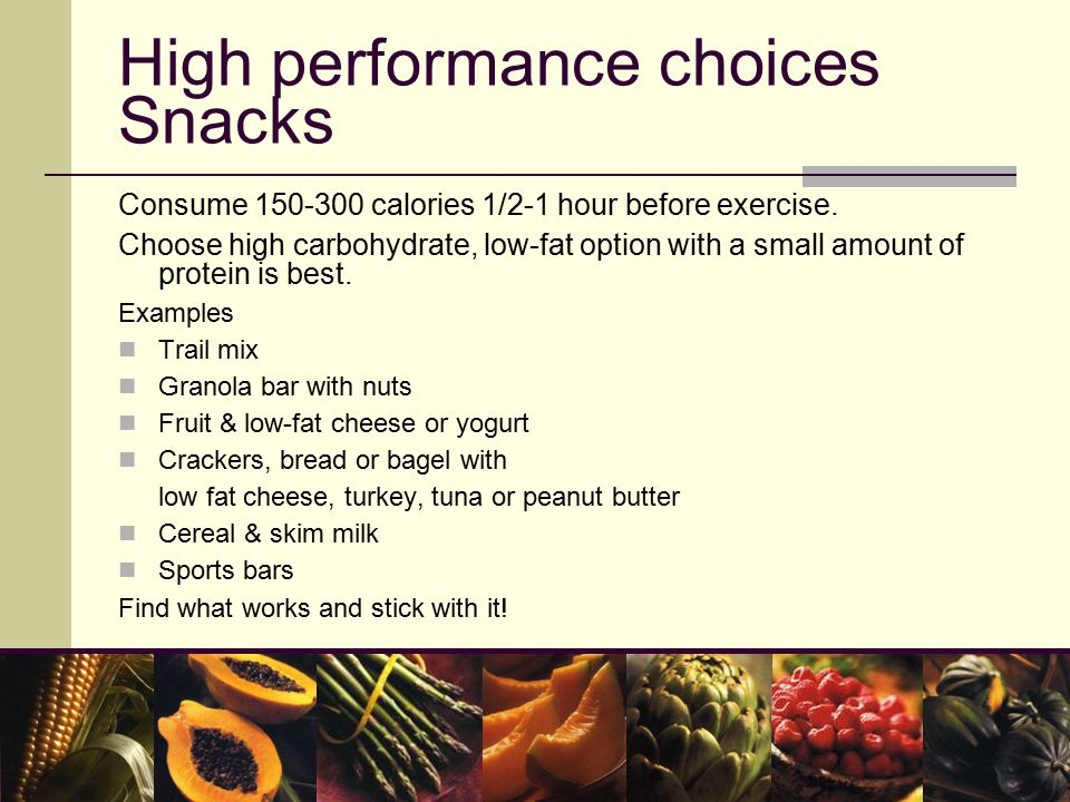 High performance choices Snacks Consume 150-300 calories 1/2-1 hour before exercise.