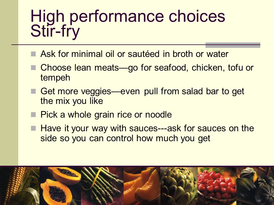 High performance choices Stir-fry Ask for minimal oil or sautéed in broth or water Choose lean meats—go for seafood, chicken, tofu or tempeh Get more veggies—even pull from salad bar to get the mix you like Pick a whole grain rice or noodle Have it your way with sauces---ask for sauces on the side so you can control how much you get