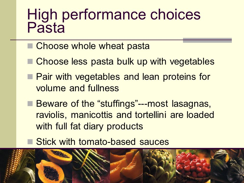 High performance choices Pasta Choose whole wheat pasta Choose less pasta bulk up with vegetables Pair with vegetables and lean proteins for volume and fullness Beware of the stuffings ---most lasagnas, raviolis, manicottis and tortellini are loaded with full fat diary products Stick with tomato-based sauces
