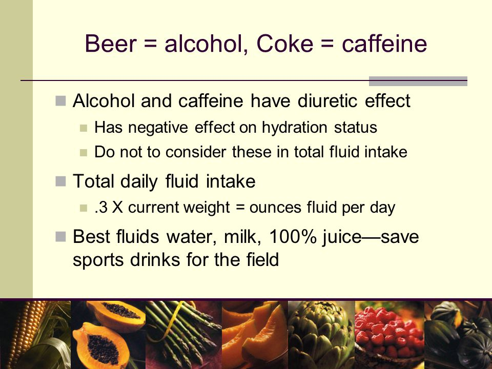 Beer = alcohol, Coke = caffeine Alcohol and caffeine have diuretic effect Has negative effect on hydration status Do not to consider these in total fluid intake Total daily fluid intake.3 X current weight = ounces fluid per day Best fluids water, milk, 100% juice—save sports drinks for the field
