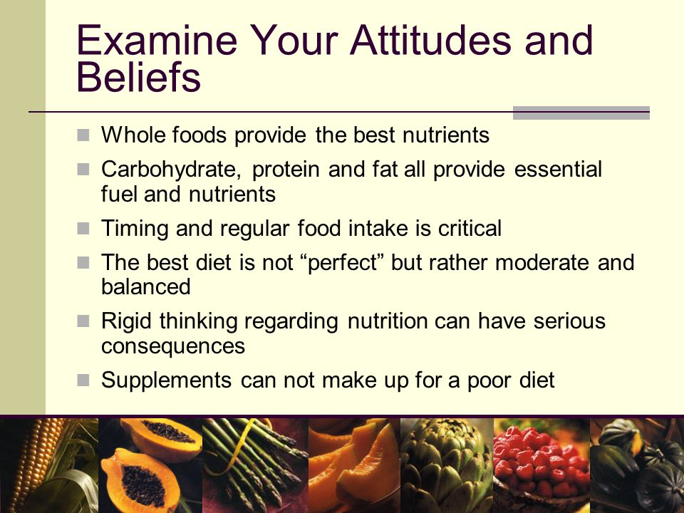 Examine Your Attitudes and Beliefs Whole foods provide the best nutrients Carbohydrate, protein and fat all provide essential fuel and nutrients Timing and regular food intake is critical The best diet is not perfect but rather moderate and balanced Rigid thinking regarding nutrition can have serious consequences Supplements can not make up for a poor diet