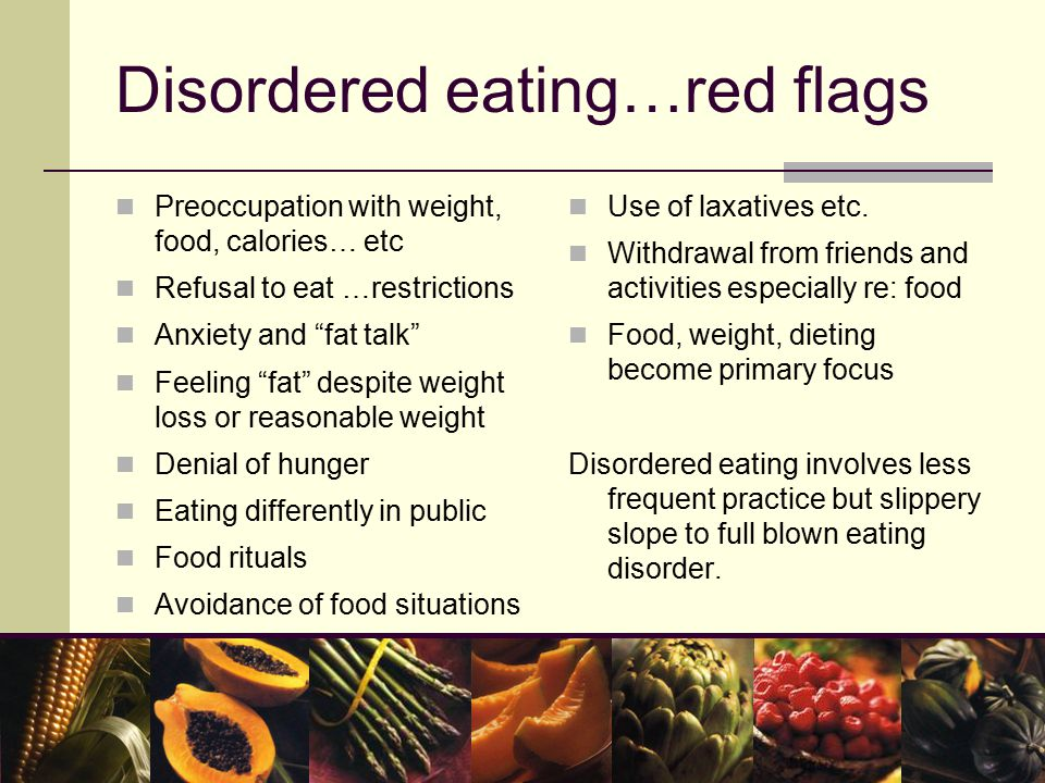 Disordered eating…red flags Preoccupation with weight, food, calories… etc Refusal to eat …restrictions Anxiety and fat talk Feeling fat despite weight loss or reasonable weight Denial of hunger Eating differently in public Food rituals Avoidance of food situations Use of laxatives etc.