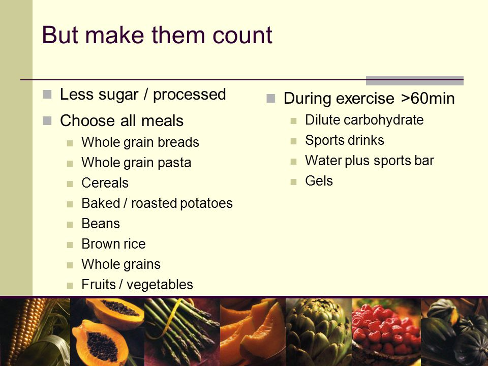 But make them count Less sugar / processed Choose all meals Whole grain breads Whole grain pasta Cereals Baked / roasted potatoes Beans Brown rice Whole grains Fruits / vegetables During exercise >60min Dilute carbohydrate Sports drinks Water plus sports bar Gels