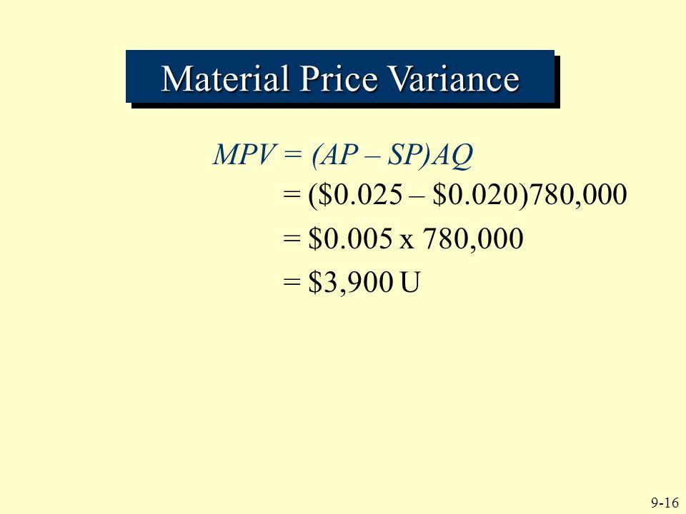 9-16 MPV = (AP – SP)AQ Material Price Variance = ($0.025 – $0.020)780,000 = $0.005 x 780,000 = $3,900 U