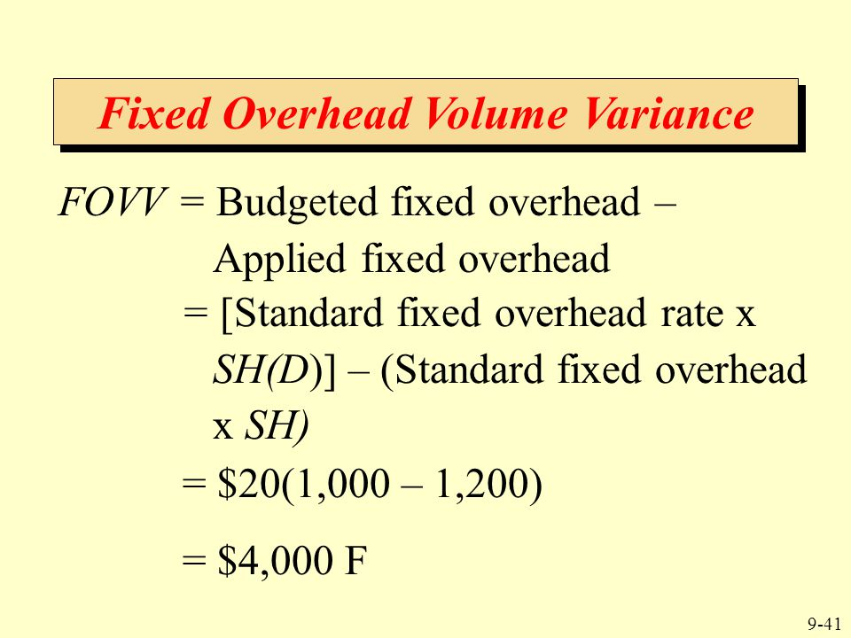 9-41 Fixed Overhead Volume Variance FOVV = Budgeted fixed overhead – Applied fixed overhead = $20(1,000 – 1,200) = $4,000 F = [Standard fixed overhead