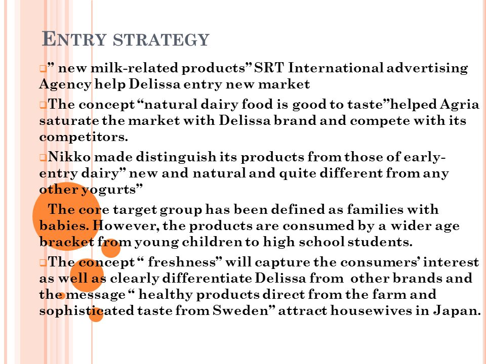  Japanese housewives were becoming more diet conscious so it might be advisable to mention the dietary value of Delissa  To reinforce the product's image and increase brand awareness SRT always use specific visual and verbal messages be used throughout the promotional campaign refreshing nature of Delissa Swedish yogurt; it is so fresh when it's made at the farm