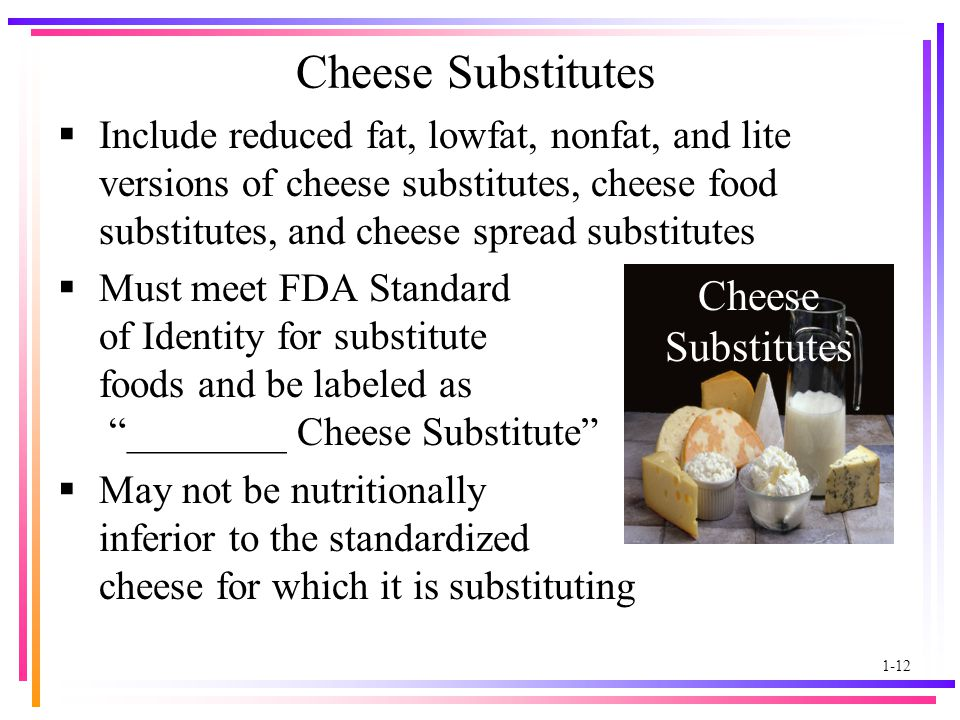 1-12 Cheese Substitutes  Include reduced fat, lowfat, nonfat, and lite versions of cheese substitutes, cheese food substitutes, and cheese spread substitutes  Must meet FDA Standard of Identity for substitute foods and be labeled as ________ Cheese Substitute  May not be nutritionally inferior to the standardized cheese for which it is substituting Cheese Substitutes