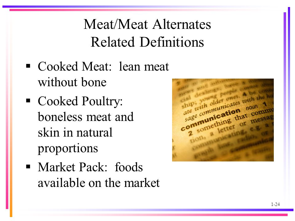 1-24 Meat/Meat Alternates Related Definitions  Cooked Meat: lean meat without bone  Cooked Poultry: boneless meat and skin in natural proportions  Market Pack: foods available on the market