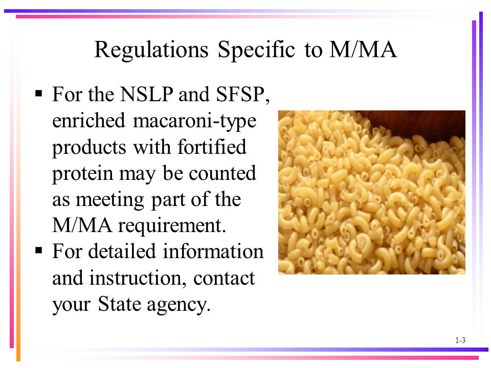 1-3 Regulations Specific to M/MA  For the NSLP and SFSP, enriched macaroni-type products with fortified protein may be counted as meeting part of the M/MA requirement.