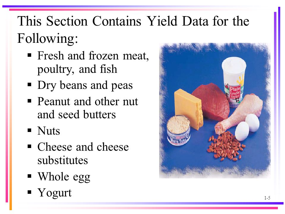 1-5 This Section Contains Yield Data for the Following:  Fresh and frozen meat, poultry, and fish  Dry beans and peas  Peanut and other nut and seed butters  Nuts  Cheese and cheese substitutes  Whole egg  Yogurt