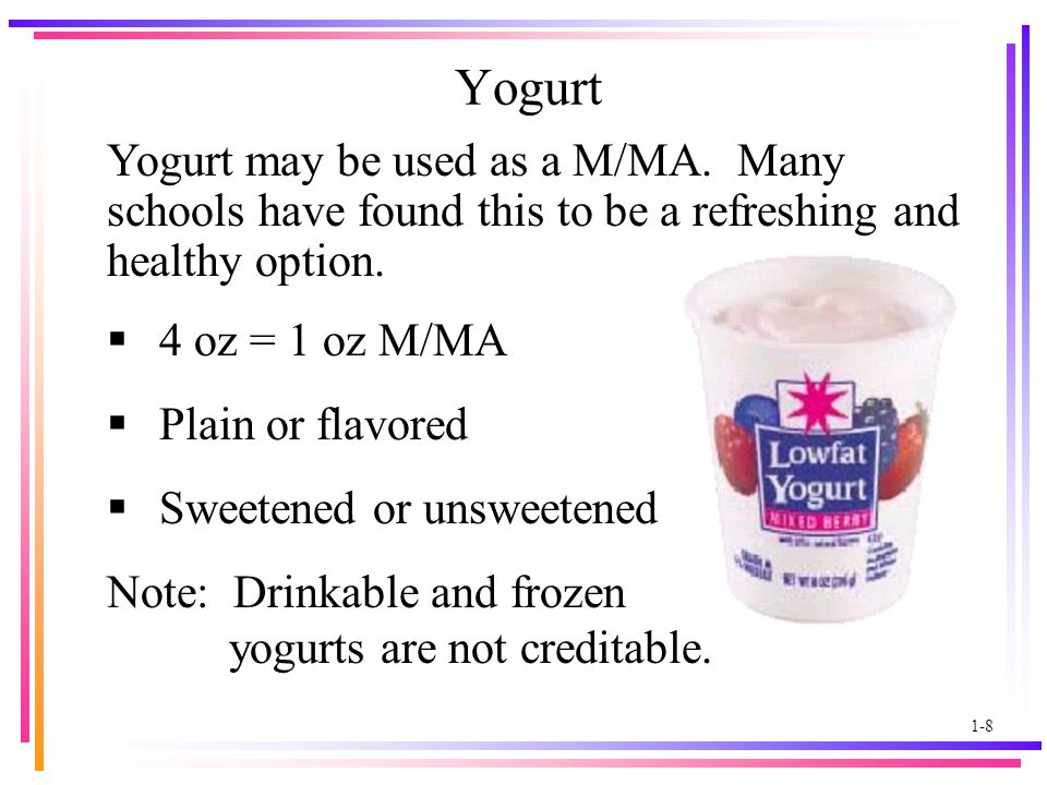1-8 Yogurt  4 oz = 1 oz M/MA  Plain or flavored  Sweetened or unsweetened Note: Drinkable and frozen yogurts are not creditable.