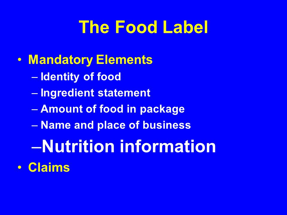 The Food Label Mandatory Elements –Identity of food –Ingredient statement –Amount of food in package –Name and place of business –Nutrition information Claims