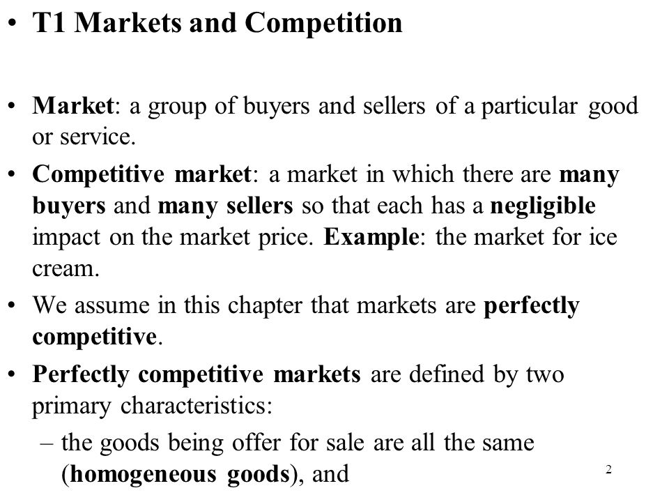 2 T1 Markets and Competition Market: a group of buyers and sellers of a particular good or service. Competitive market: a market in which there are ma