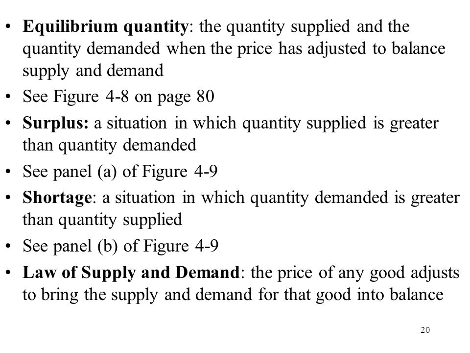 20 Equilibrium quantity: the quantity supplied and the quantity demanded when the price has adjusted to balance supply and demand See Figure 4-8 on page 80 Surplus: a situation in which quantity supplied is greater than quantity demanded See panel (a) of Figure 4-9 Shortage: a situation in which quantity demanded is greater than quantity supplied See panel (b) of Figure 4-9 Law of Supply and Demand: the price of any good adjusts to bring the supply and demand for that good into balance
