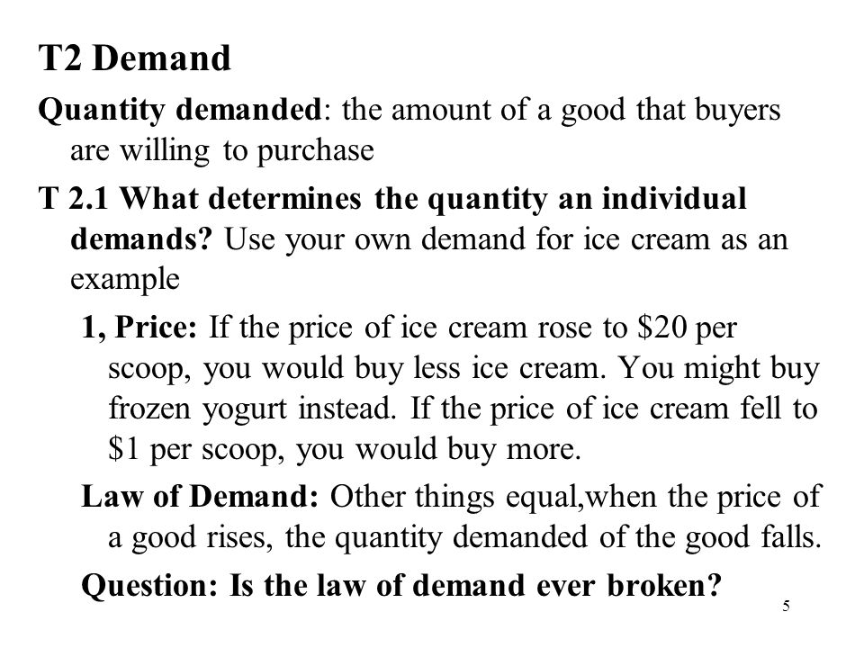 5 T2 Demand Quantity demanded: the amount of a good that buyers are willing to purchase T 2.1 What determines the quantity an individual demands.